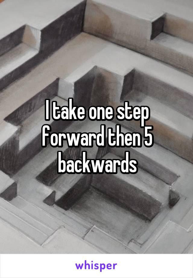 I take one step forward then 5 backwards