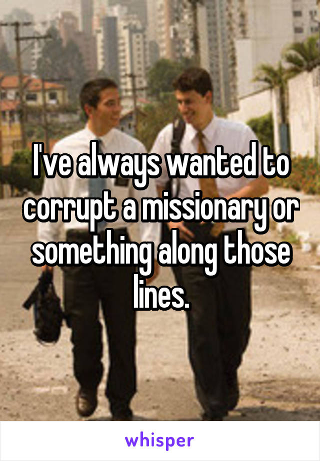 I've always wanted to corrupt a missionary or something along those lines.
