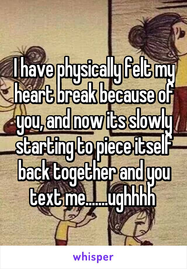 I have physically felt my heart break because of you, and now its slowly starting to piece itself back together and you text me.......ughhhh