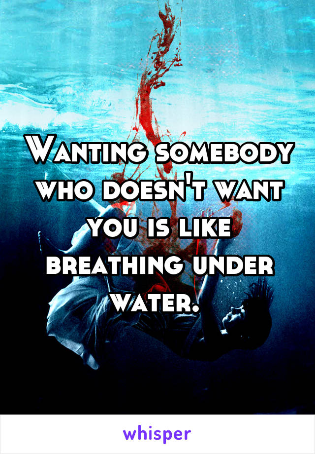 Wanting somebody who doesn't want you is like breathing under water.