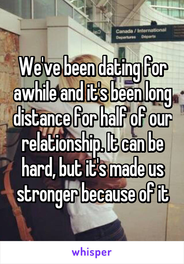 We've been dating for awhile and it's been long distance for half of our relationship. It can be hard, but it's made us stronger because of it