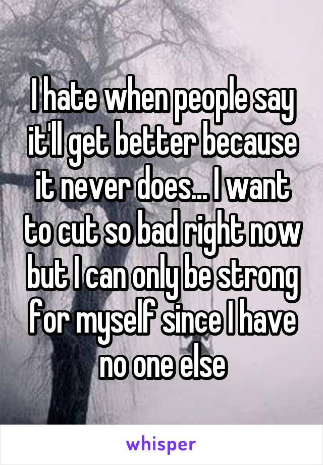 I hate when people say it'll get better because it never does... I want to cut so bad right now but I can only be strong for myself since I have no one else