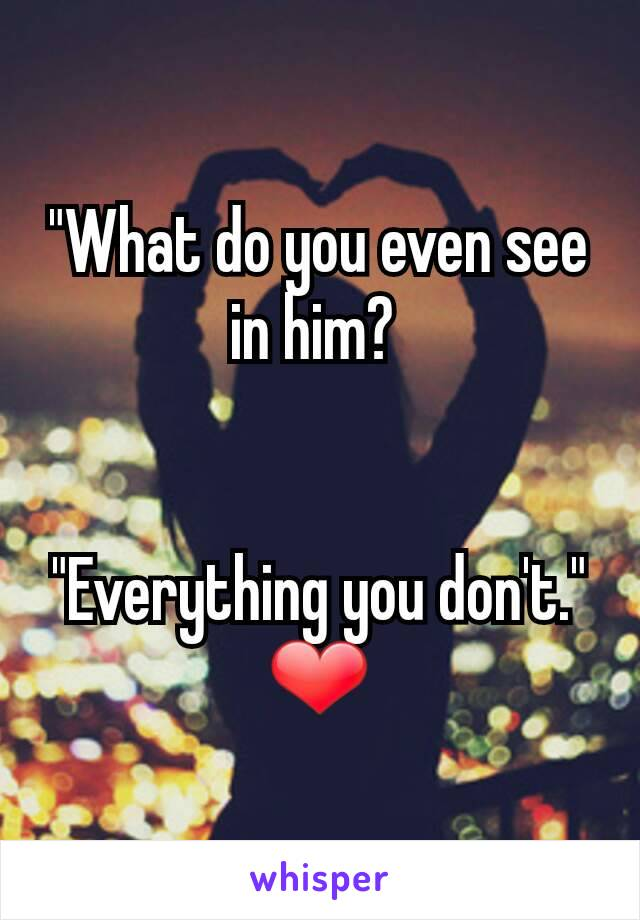 """""""What do you even see in him?     """"Everything you don't."""" ❤"""
