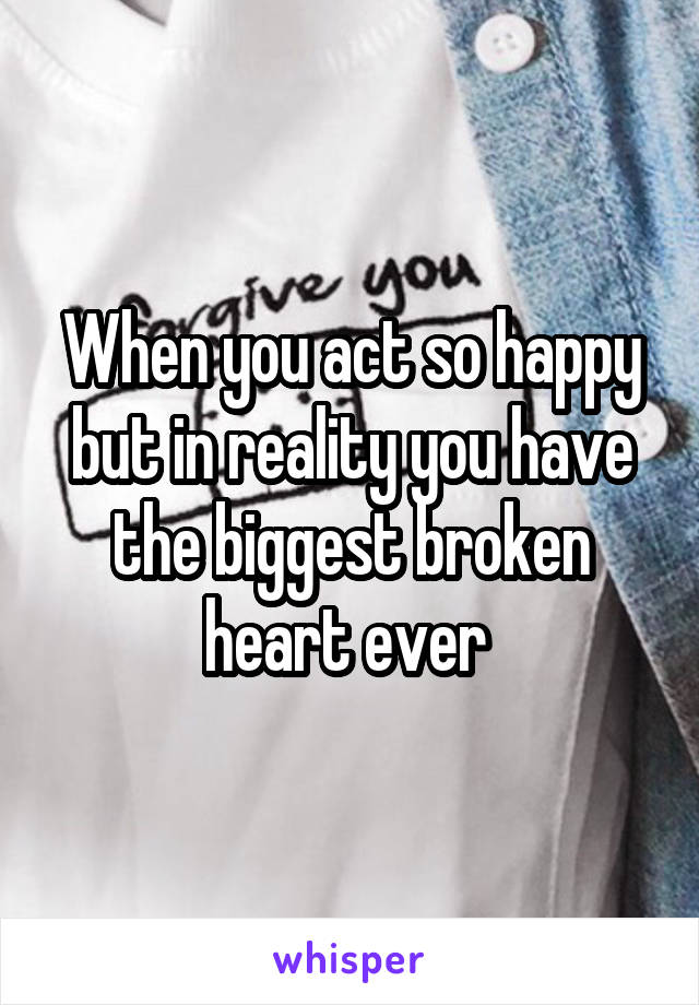 When you act so happy but in reality you have the biggest broken heart ever