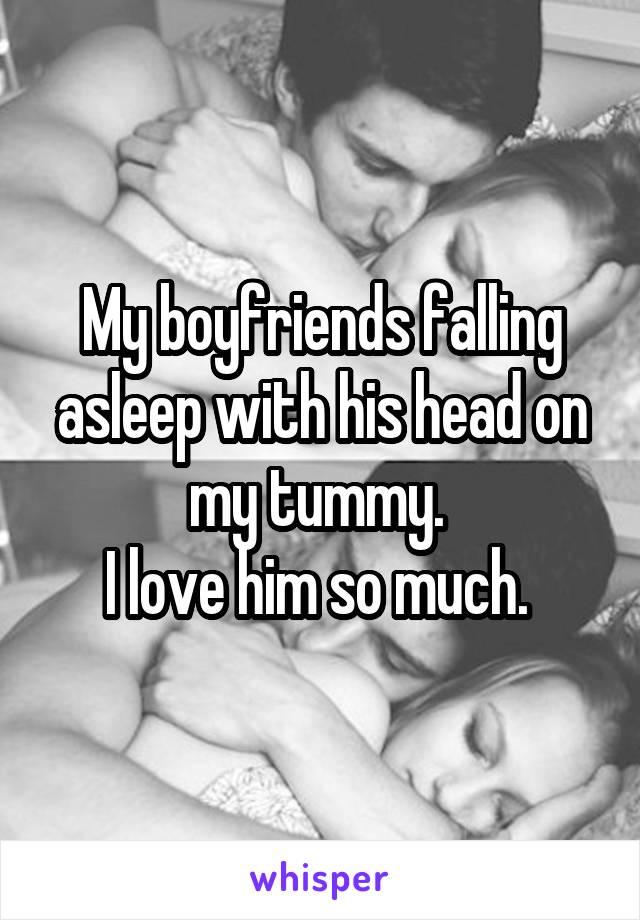 My boyfriends falling asleep with his head on my tummy.  I love him so much.