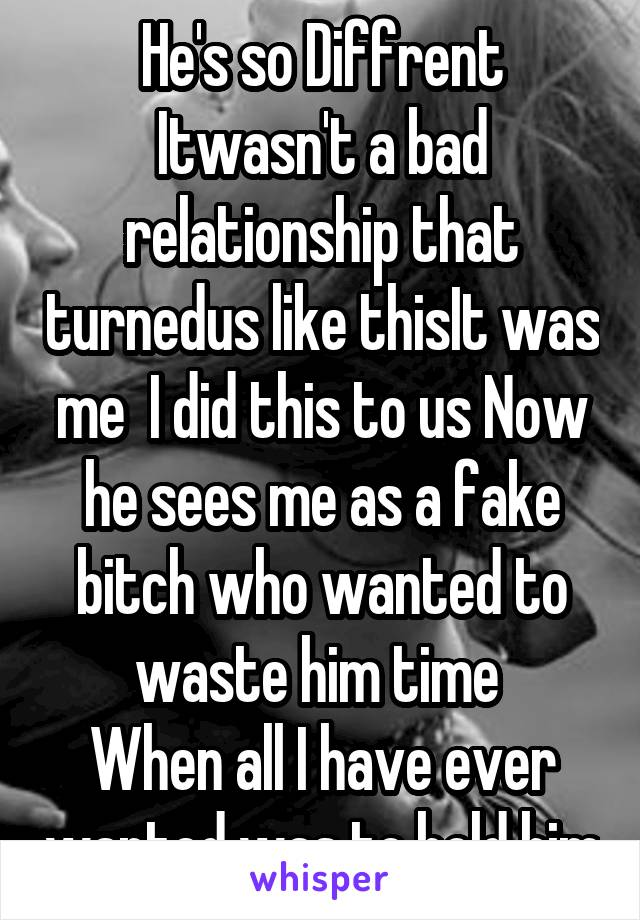 He's so Diffrent Itwasn't a bad relationship that turnedus like thisIt was me  I did this to us Now he sees me as a fake bitch who wanted to waste him time  When all I have ever wanted was to hold him