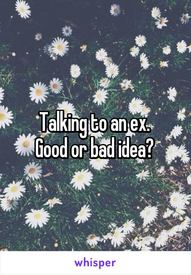 Talking to an ex.  Good or bad idea?