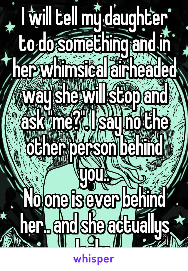 """I will tell my daughter to do something and in her whimsical airheaded way she will stop and ask """"me?"""". I say no the other person behind you.. No one is ever behind her.. and she actuallys looks."""