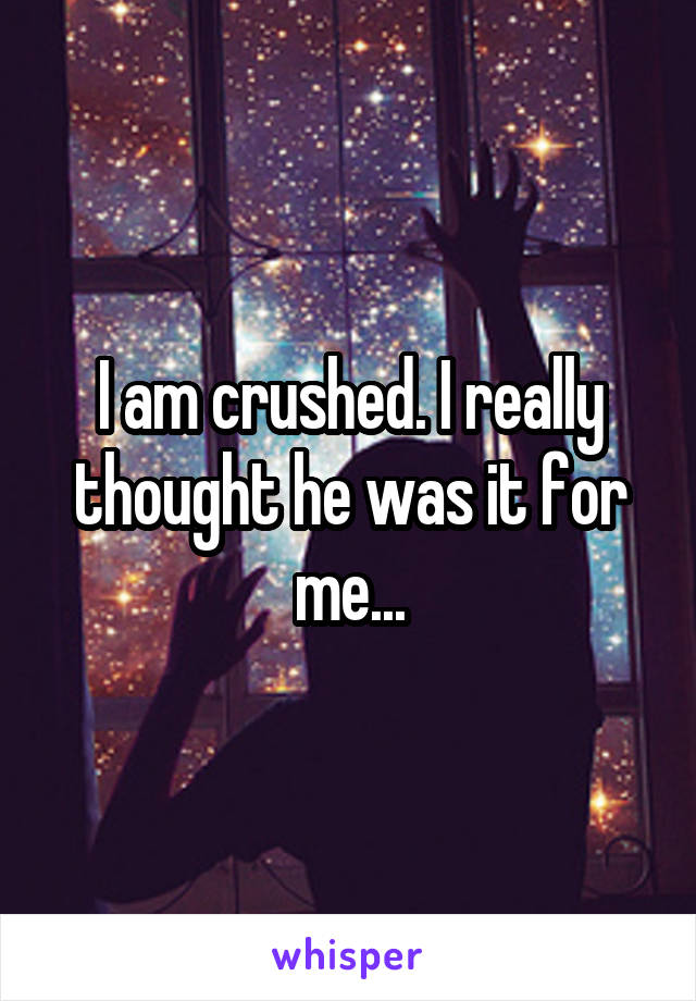 I am crushed. I really thought he was it for me...