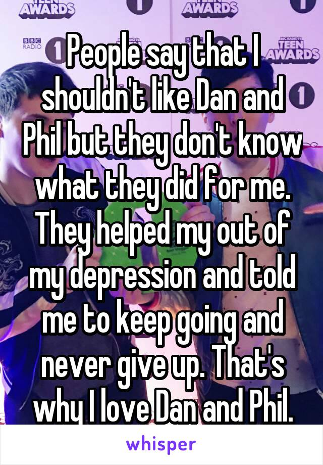 People say that I shouldn't like Dan and Phil but they don't know what they did for me. They helped my out of my depression and told me to keep going and never give up. That's why I love Dan and Phil.