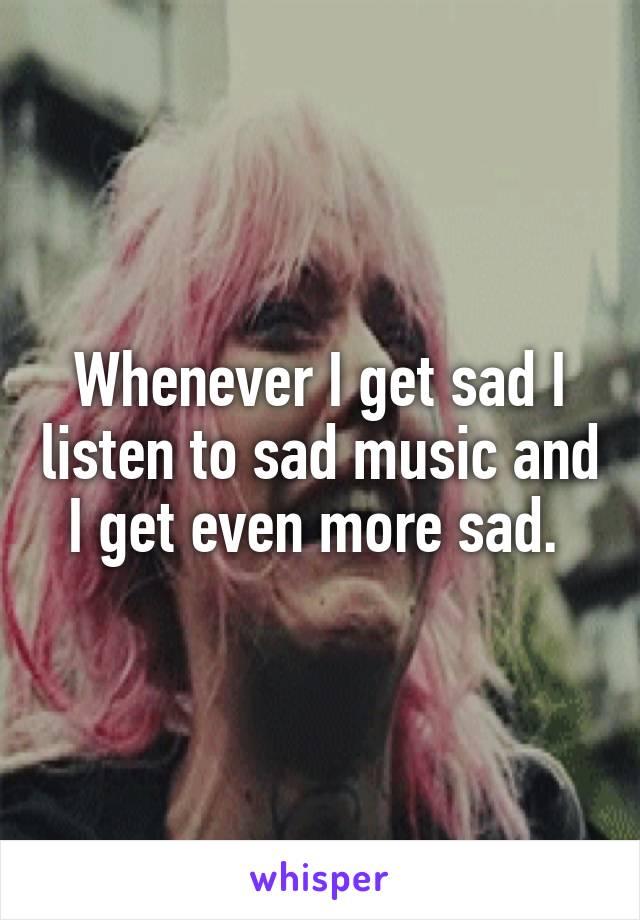 Whenever I get sad I listen to sad music and I get even more sad.