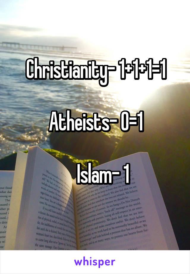 Christianity- 1+1+1=1  Atheists- 0=1      Islam- 1