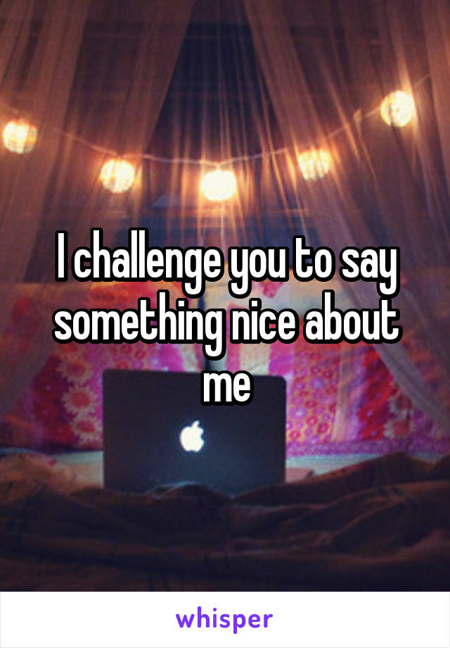 I challenge you to say something nice about me