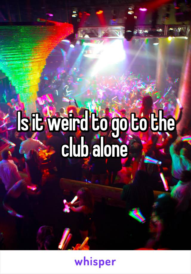 Is it weird to go to the club alone