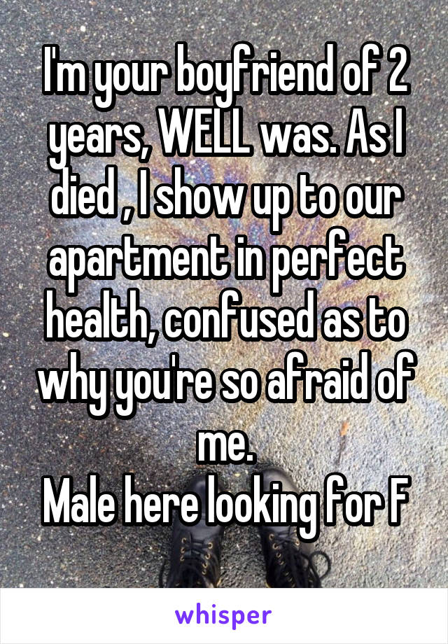 I'm your boyfriend of 2 years, WELL was. As I died , I show up to our apartment in perfect health, confused as to why you're so afraid of me. Male here looking for F