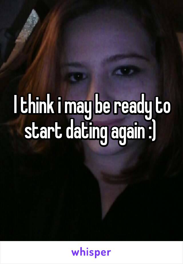 I think i may be ready to start dating again :)