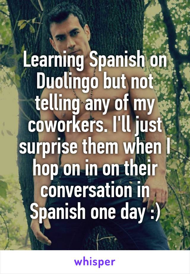Learning Spanish on Duolingo but not telling any of my coworkers. I'll just surprise them when I hop on in on their conversation in Spanish one day :)