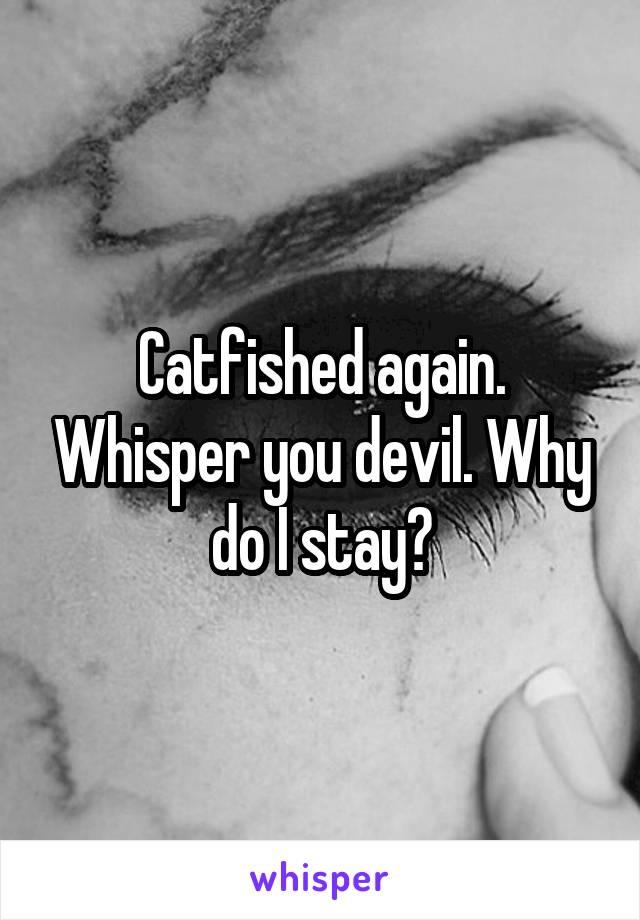 Catfished again. Whisper you devil. Why do I stay?