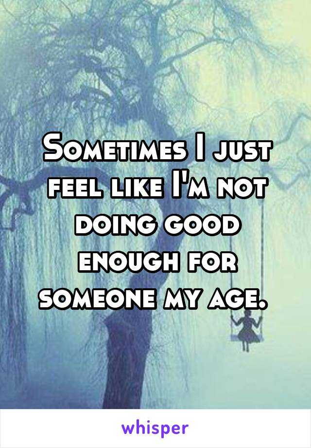 Sometimes I just feel like I'm not doing good enough for someone my age.