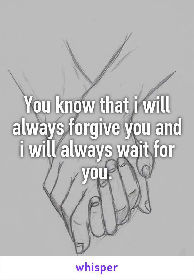 You know that i will always forgive you and i will always wait for you.
