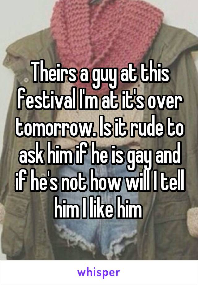 Theirs a guy at this festival I'm at it's over tomorrow. Is it rude to ask him if he is gay and if he's not how will I tell him I like him