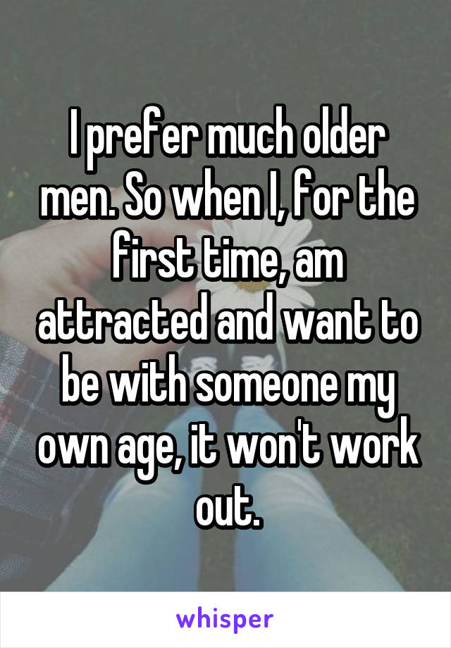 I prefer much older men. So when I, for the first time, am attracted and want to be with someone my own age, it won't work out.