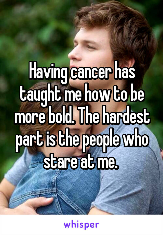 Having cancer has taught me how to be more bold. The hardest part is the people who stare at me.