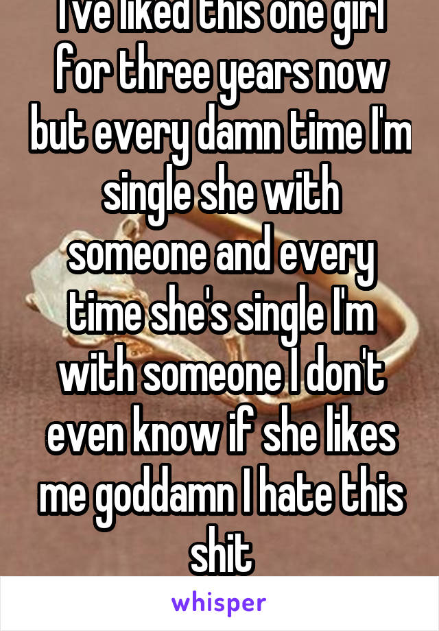 I've liked this one girl for three years now but every damn time I'm single she with someone and every time she's single I'm with someone I don't even know if she likes me goddamn I hate this shit