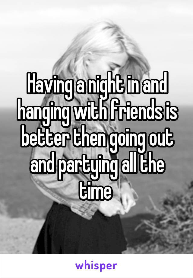Having a night in and hanging with friends is better then going out and partying all the time