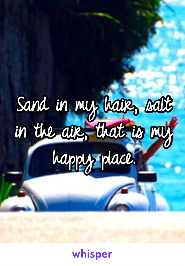 Sand in my hair, salt in the air, that is my happy place.