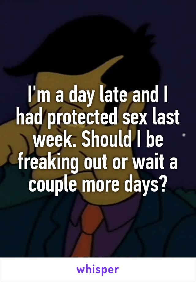 I'm a day late and I had protected sex last week. Should I be freaking out or wait a couple more days?