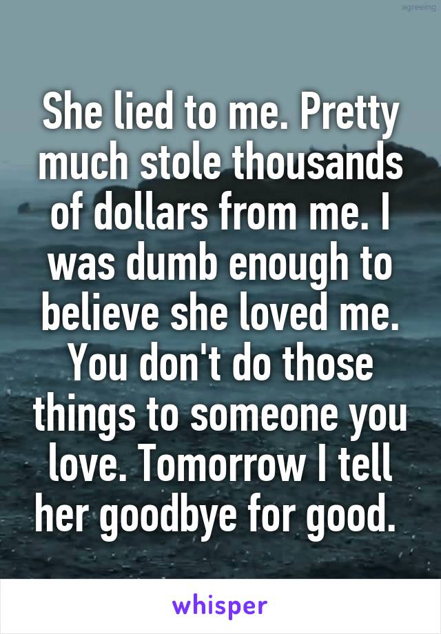 She lied to me. Pretty much stole thousands of dollars from me. I was dumb enough to believe she loved me. You don't do those things to someone you love. Tomorrow I tell her goodbye for good.
