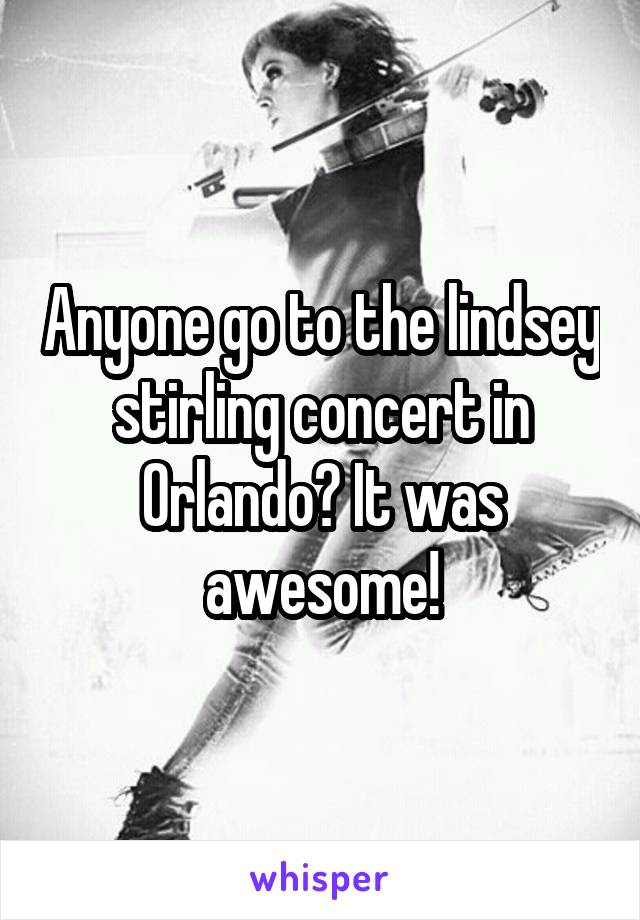 Anyone go to the lindsey stirling concert in Orlando? It was awesome!