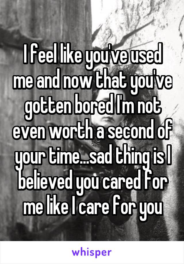 I feel like you've used me and now that you've gotten bored I'm not even worth a second of your time...sad thing is I believed you cared for me like I care for you