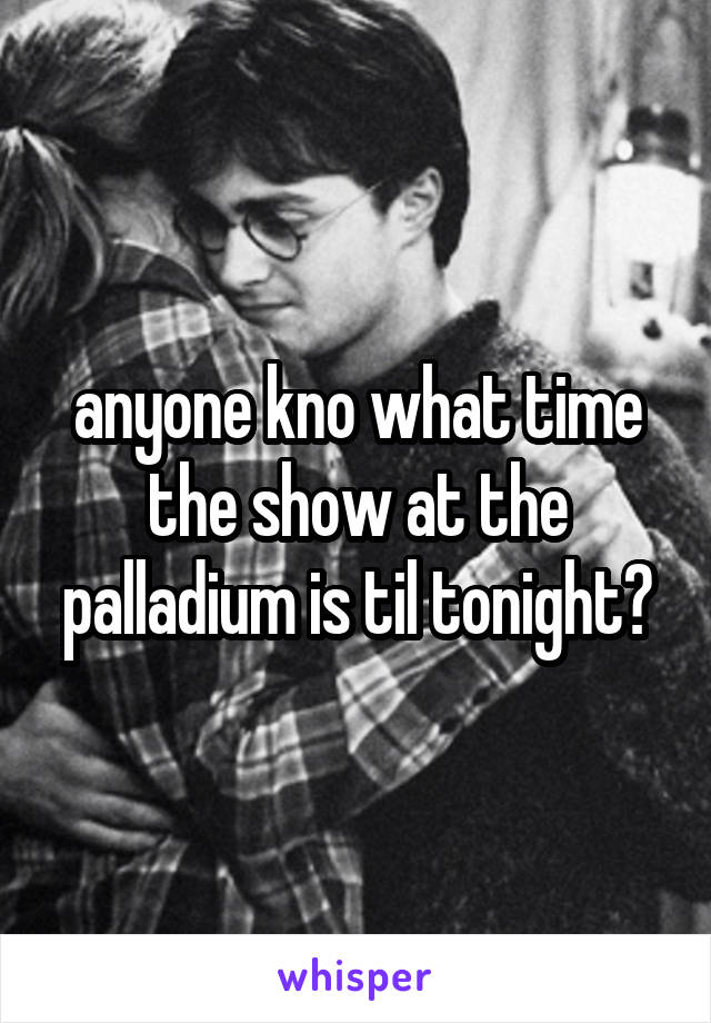 anyone kno what time the show at the palladium is til tonight?