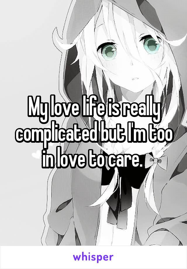 My love life is really complicated but I'm too in love to care.