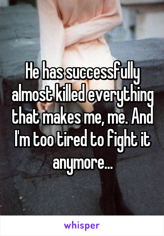 He has successfully almost killed everything that makes me, me. And I'm too tired to fight it anymore...