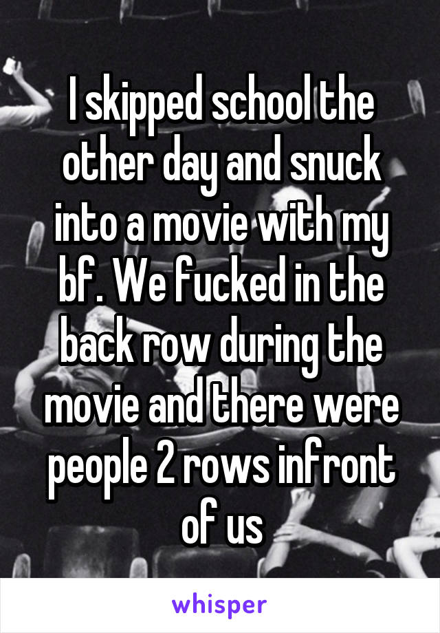 I skipped school the other day and snuck into a movie with my bf. We fucked in the back row during the movie and there were people 2 rows infront of us