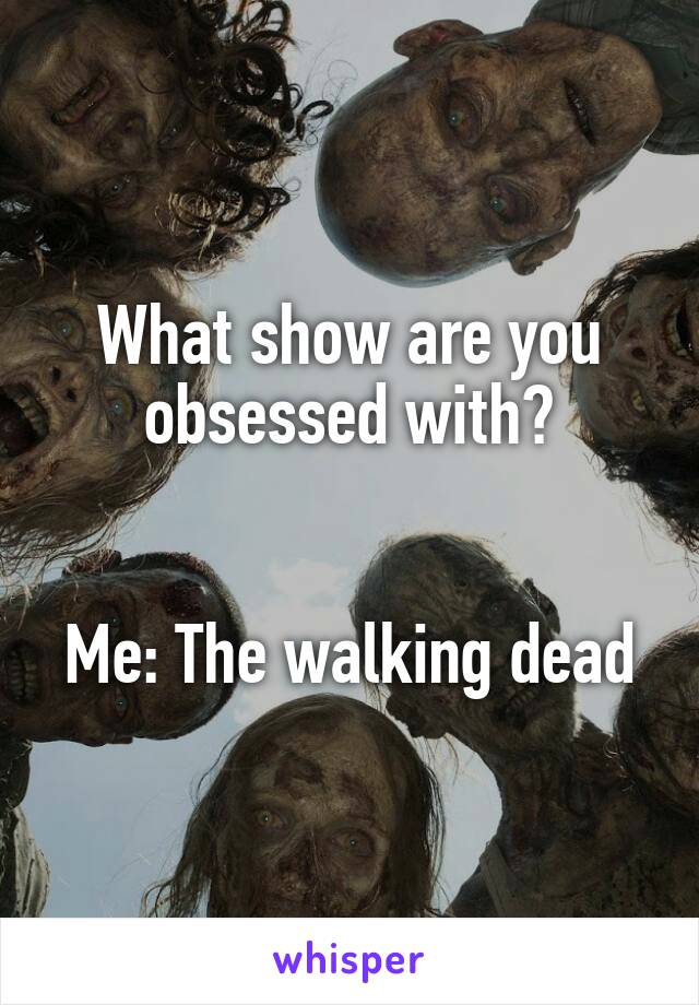 What show are you obsessed with?   Me: The walking dead
