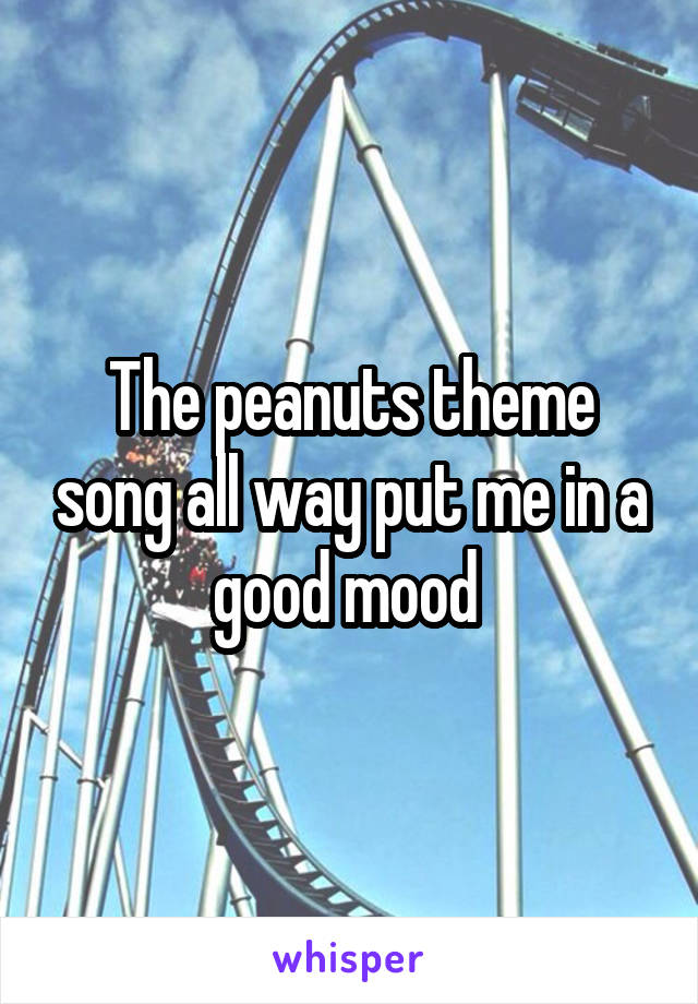 The peanuts theme song all way put me in a good mood