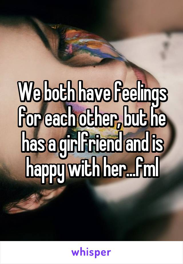 We both have feelings for each other, but he has a girlfriend and is happy with her...fml