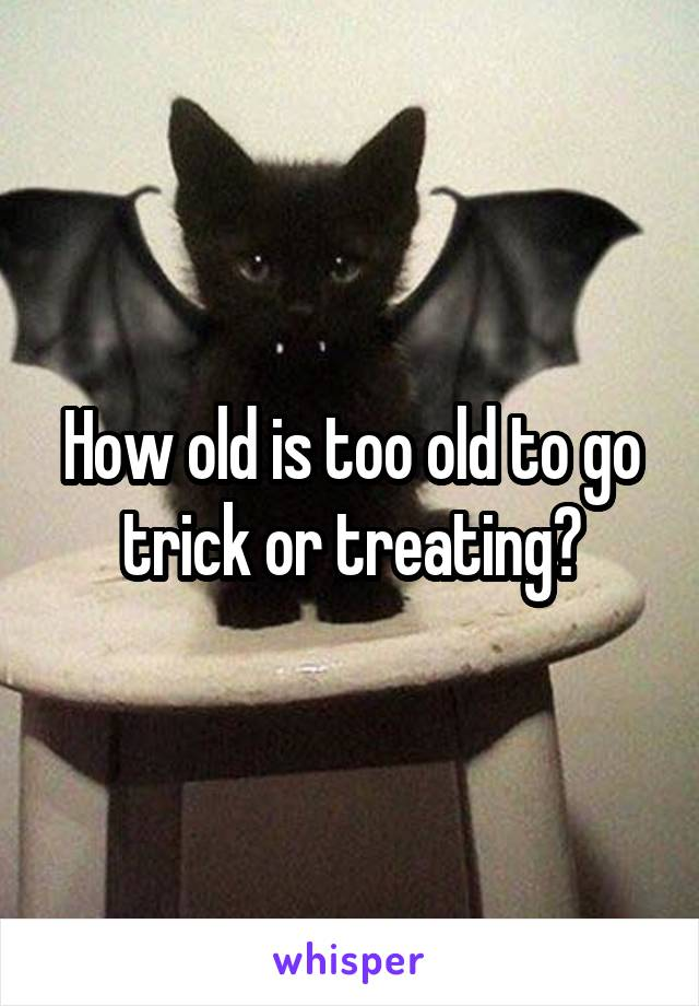 How old is too old to go trick or treating?