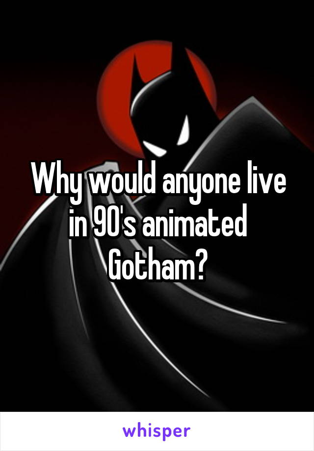 Why would anyone live in 90's animated Gotham?