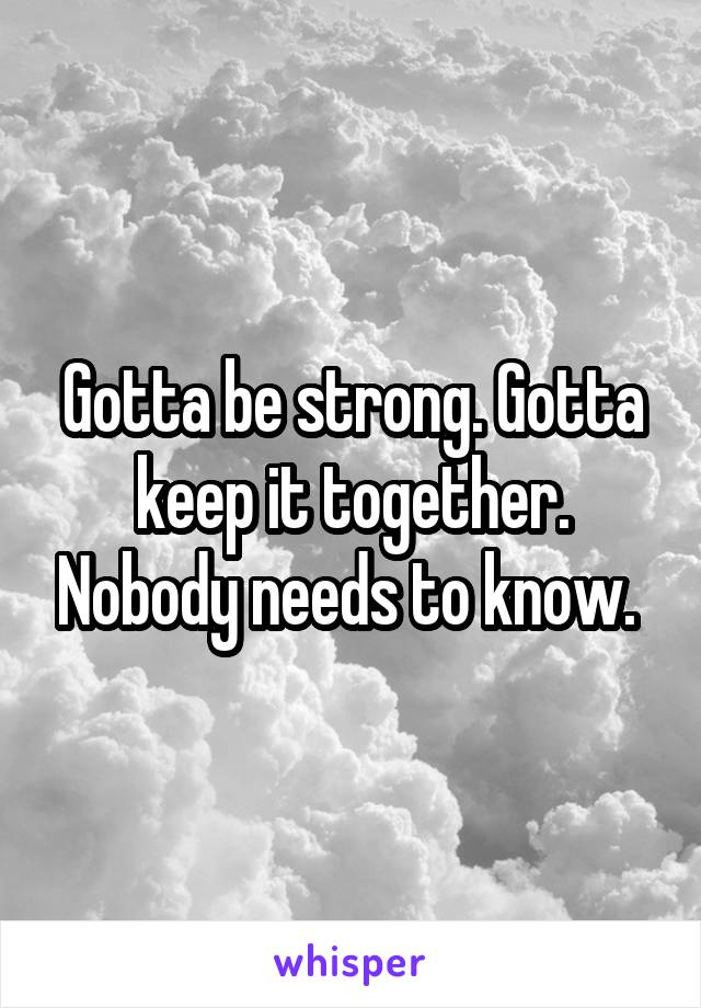 Gotta be strong. Gotta keep it together. Nobody needs to know.