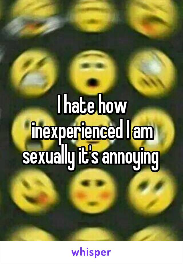 I hate how inexperienced I am sexually it's annoying