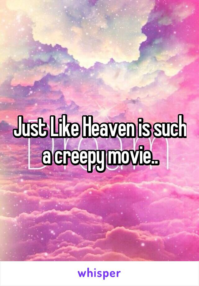 Just Like Heaven is such a creepy movie..