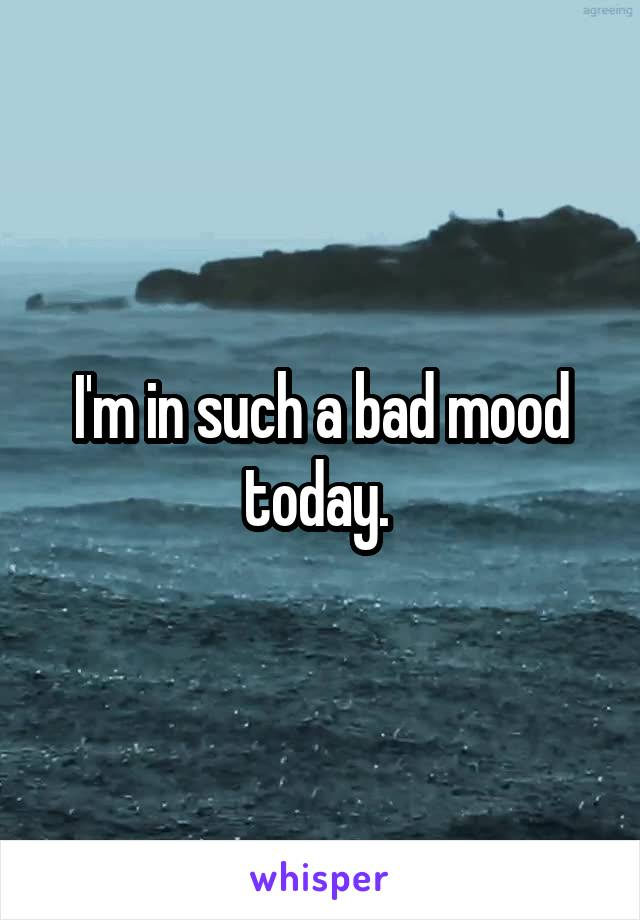I'm in such a bad mood today.
