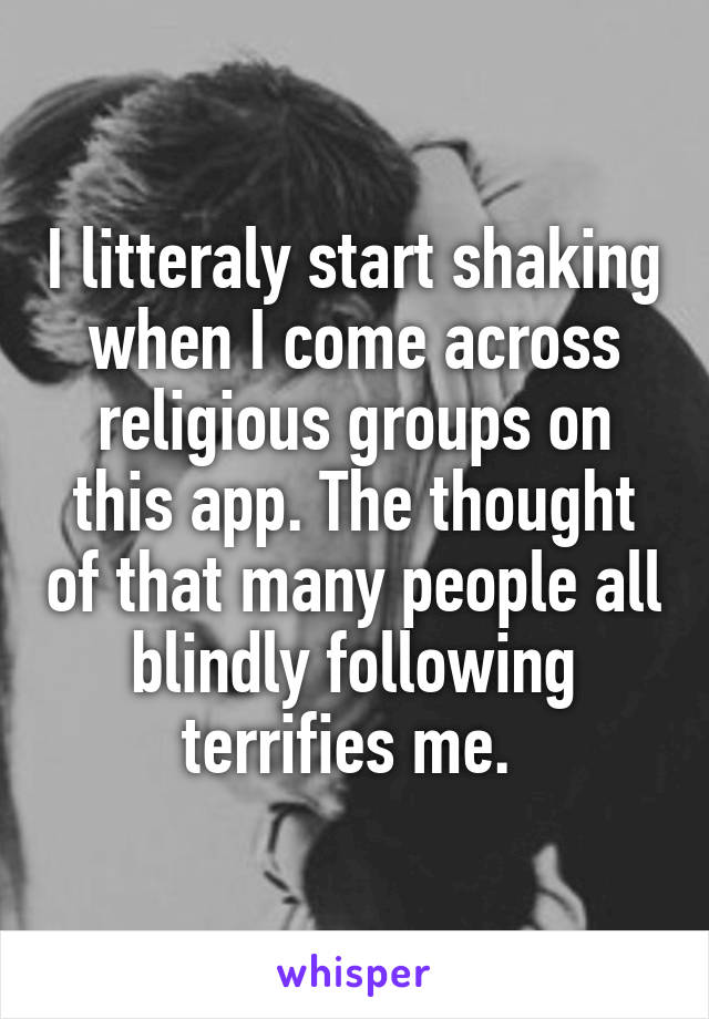 I litteraly start shaking when I come across religious groups on this app. The thought of that many people all blindly following terrifies me.