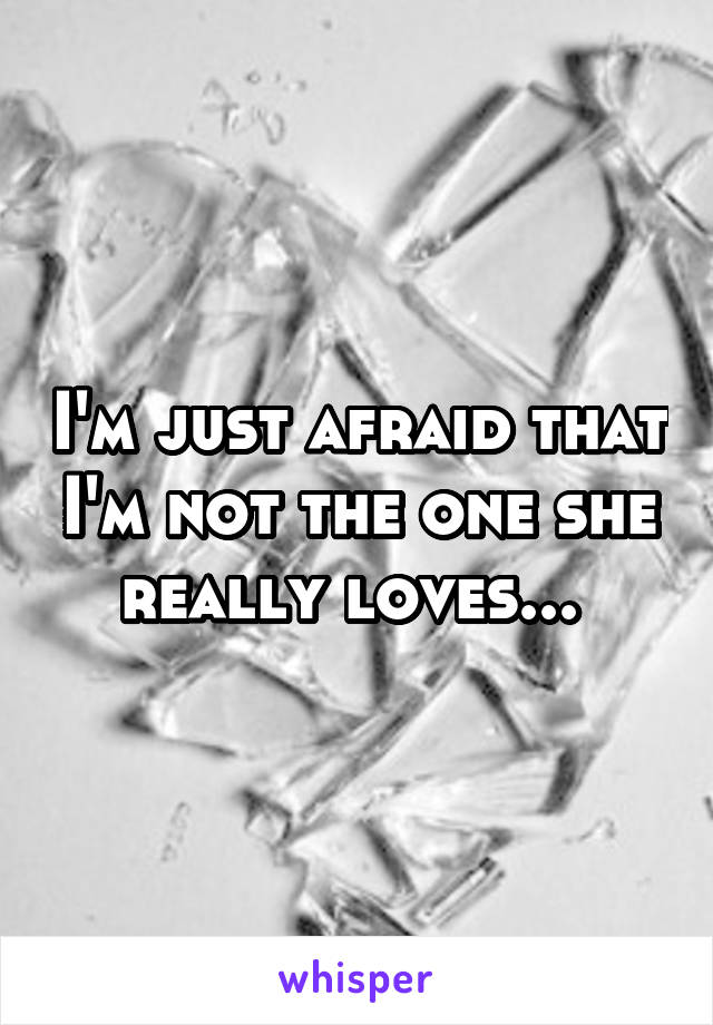I'm just afraid that I'm not the one she really loves...
