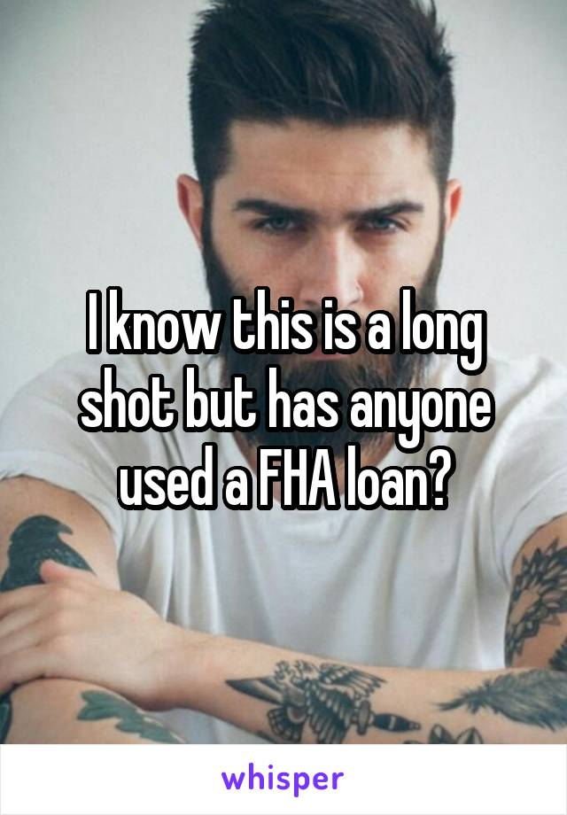 I know this is a long shot but has anyone used a FHA loan?